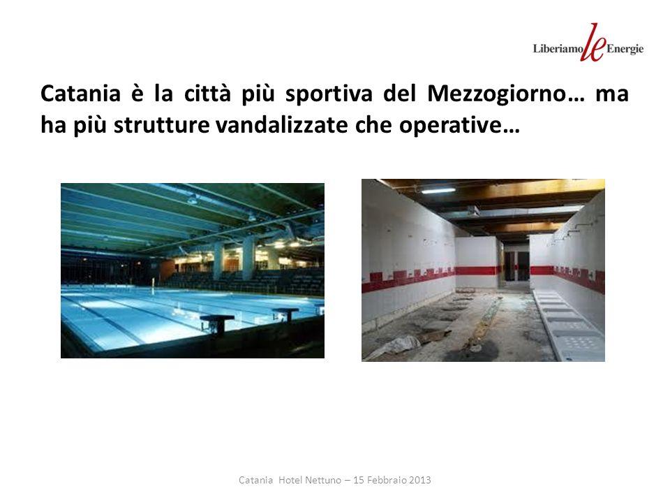 Catania Hotel Nettuno – 15 Febbraio 2013 Catania è la città più sportiva del Mezzogiorno… ma ha più strutture vandalizzate che operative…
