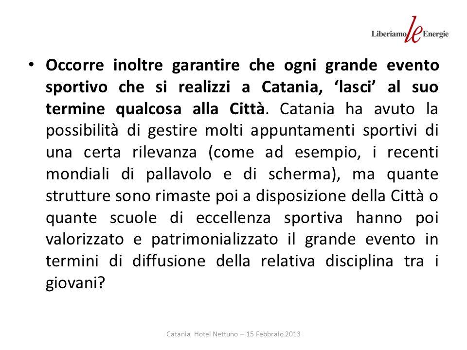 Catania Hotel Nettuno – 15 Febbraio 2013 Occorre inoltre garantire che ogni grande evento sportivo che si realizzi a Catania, lasci al suo termine qualcosa alla Città.