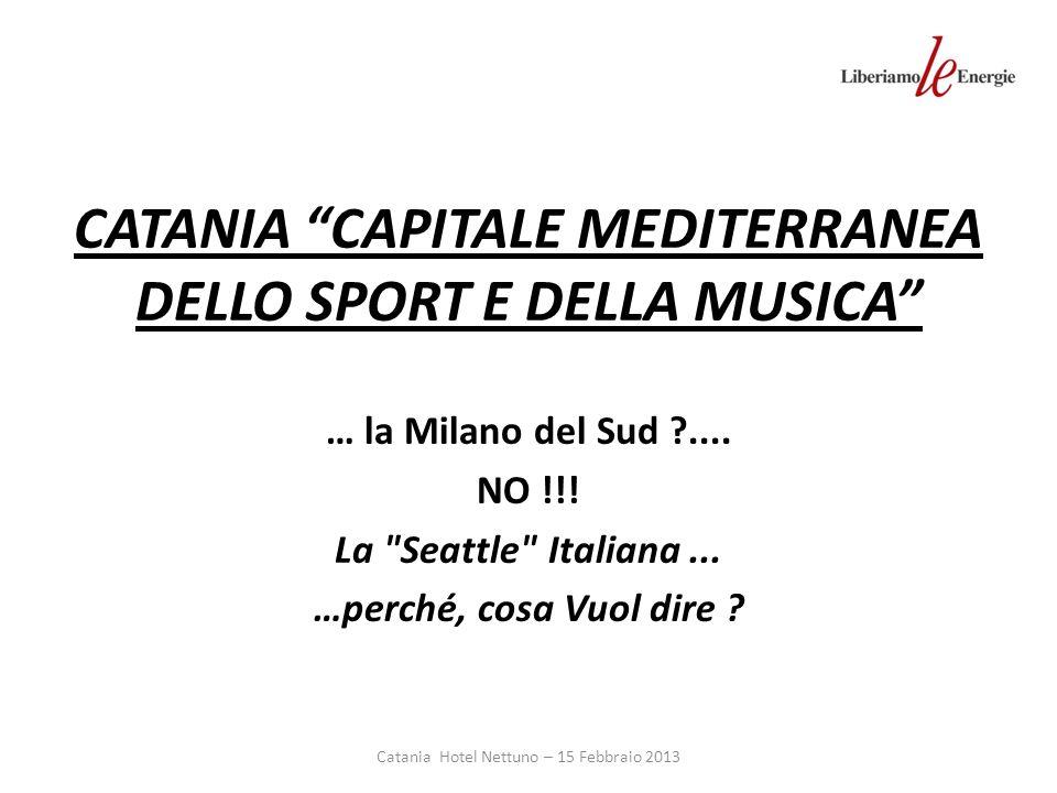 CATANIA CAPITALE MEDITERRANEA DELLO SPORT E DELLA MUSICA … la Milano del Sud ....
