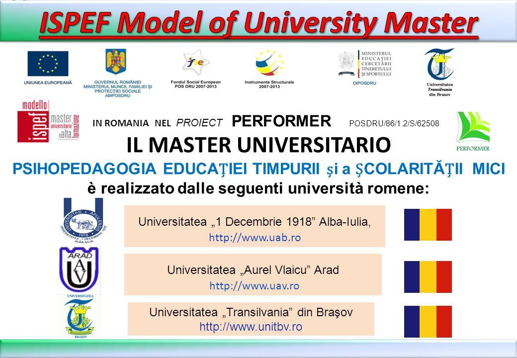 IN ROMANIA NEL PROIECT PERFORMER POSDRU/86/1.2/S/62508 IL MASTER UNIVERSITARIO PSIHOPEDAGOGIA EDUCAIEI TIMPURII i a COLARITĂII MICI è realizzato dalle seguenti università romene: Universitatea Aurel Vlaicu Arad http://www.uav.ro Universitatea 1 Decembrie 1918 Alba-Iulia, http://www.uab.ro Universitatea Transilvania din Braşov http://www.unitbv.ro