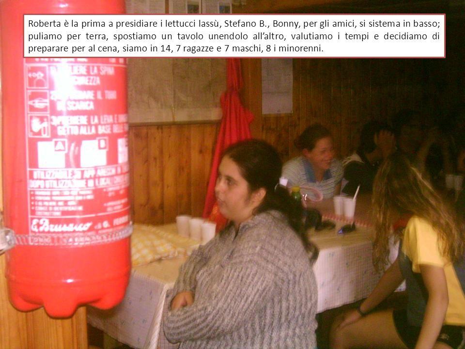 Roberta è la prima a presidiare i lettucci lassù, Stefano B., Bonny, per gli amici, si sistema in basso; puliamo per terra, spostiamo un tavolo unendolo allaltro, valutiamo i tempi e decidiamo di preparare per al cena, siamo in 14, 7 ragazze e 7 maschi, 8 i minorenni.
