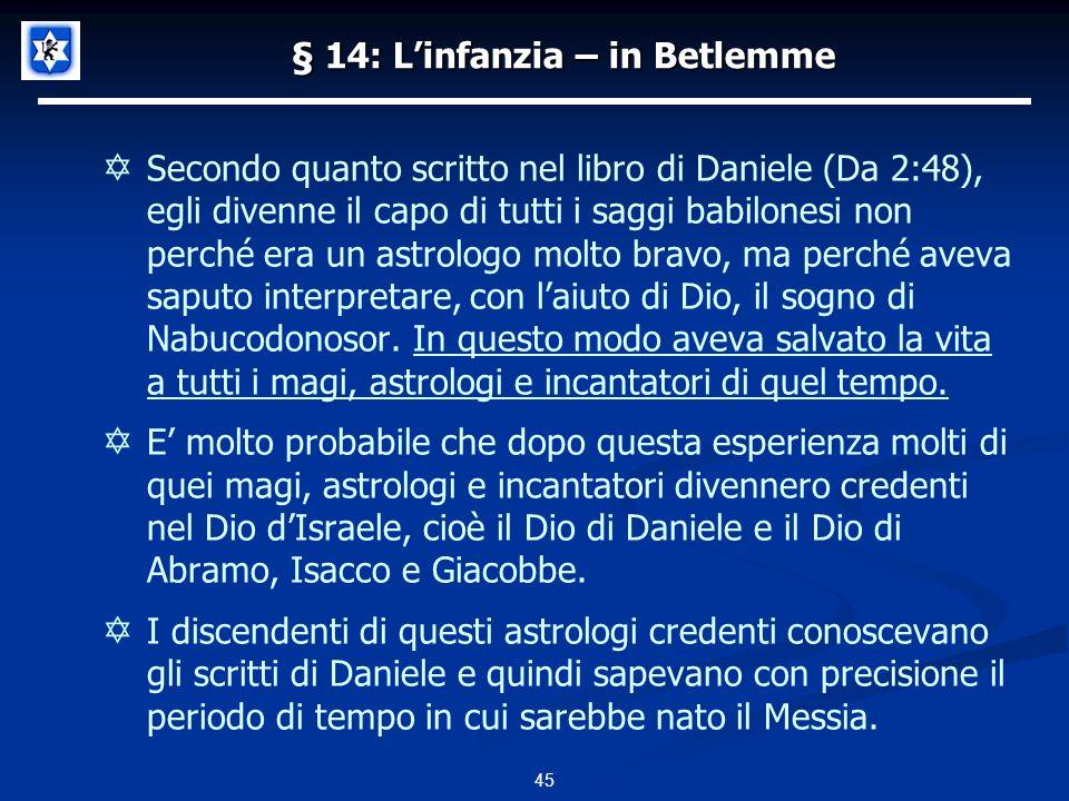 § 14: Linfanzia – in Betlemme Secondo quanto scritto nel libro di Daniele (Da 2:48), egli divenne il capo di tutti i saggi babilonesi non perché era un astrologo molto bravo, ma perché aveva saputo interpretare, con laiuto di Dio, il sogno di Nabucodonosor.