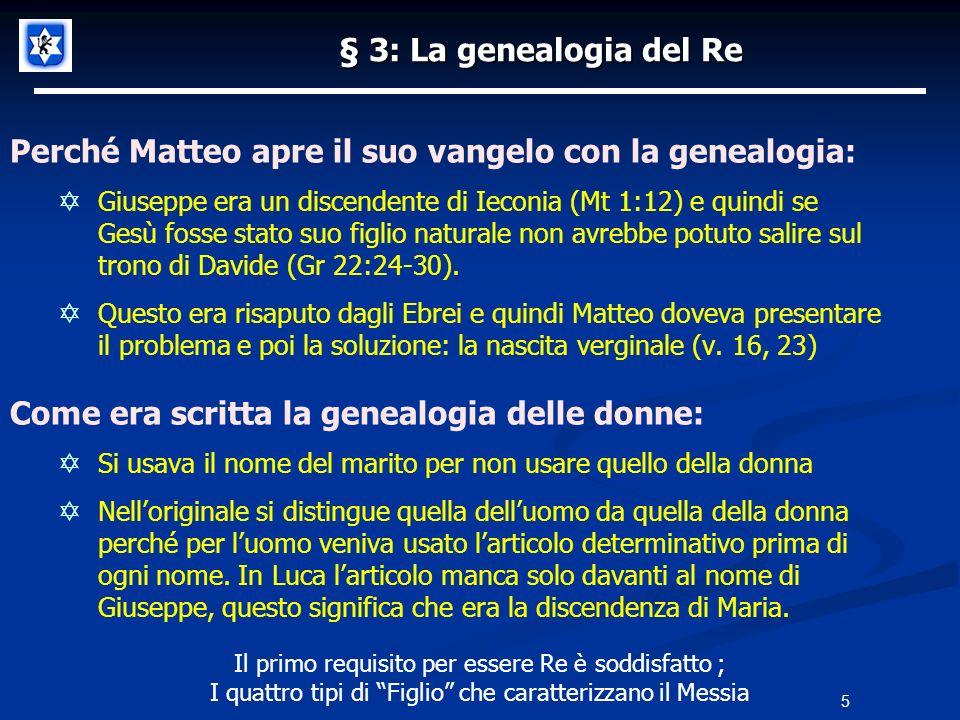 5 § 3: La genealogia del Re Perché Matteo apre il suo vangelo con la genealogia: Giuseppe era un discendente di Ieconia (Mt 1:12) e quindi se Gesù fosse stato suo figlio naturale non avrebbe potuto salire sul trono di Davide (Gr 22:24-30).