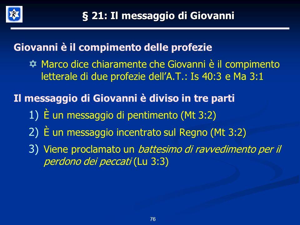 § 21: Il messaggio di Giovanni Giovanni è il compimento delle profezie Marco dice chiaramente che Giovanni è il compimento letterale di due profezie dellA.T.: Is 40:3 e Ma 3:1 Il messaggio di Giovanni è diviso in tre parti 1) È un messaggio di pentimento (Mt 3:2) 2) È un messaggio incentrato sul Regno (Mt 3:2) 3) Viene proclamato un battesimo di ravvedimento per il perdono dei peccati (Lu 3:3) 76