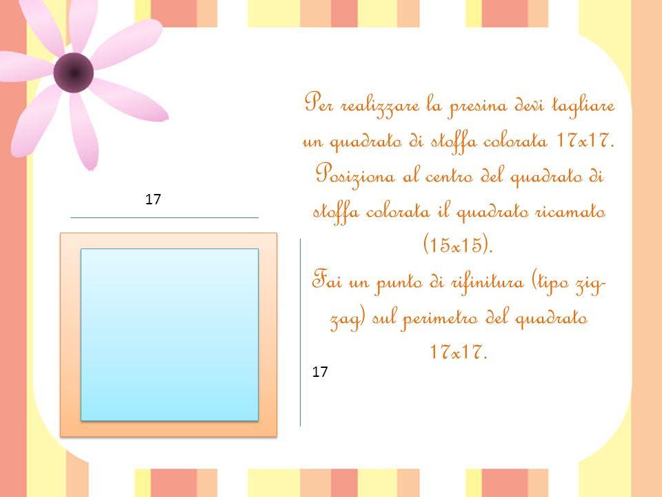 Per realizzare la presina devi tagliare un quadrato di stoffa colorata 17x17. Posiziona al centro del quadrato di stoffa colorata il quadrato ricamato