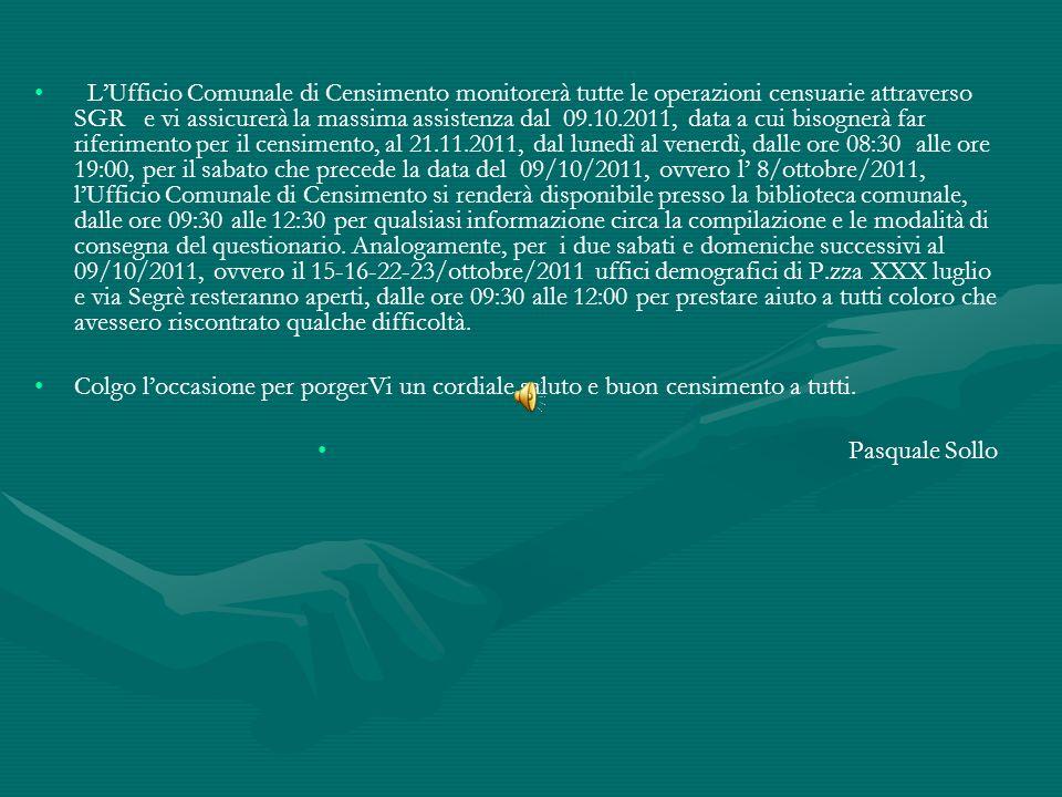 LUfficio Comunale di Censimento monitorerà tutte le operazioni censuarie attraverso SGR e vi assicurerà la massima assistenza dal 09.10.2011, data a cui bisognerà far riferimento per il censimento, al 21.11.2011, dal lunedì al venerdì, dalle ore 08:30 alle ore 19:00, per il sabato che precede la data del 09/10/2011, ovvero l 8/ottobre/2011, lUfficio Comunale di Censimento si renderà disponibile presso la biblioteca comunale, dalle ore 09:30 alle 12:30 per qualsiasi informazione circa la compilazione e le modalità di consegna del questionario.