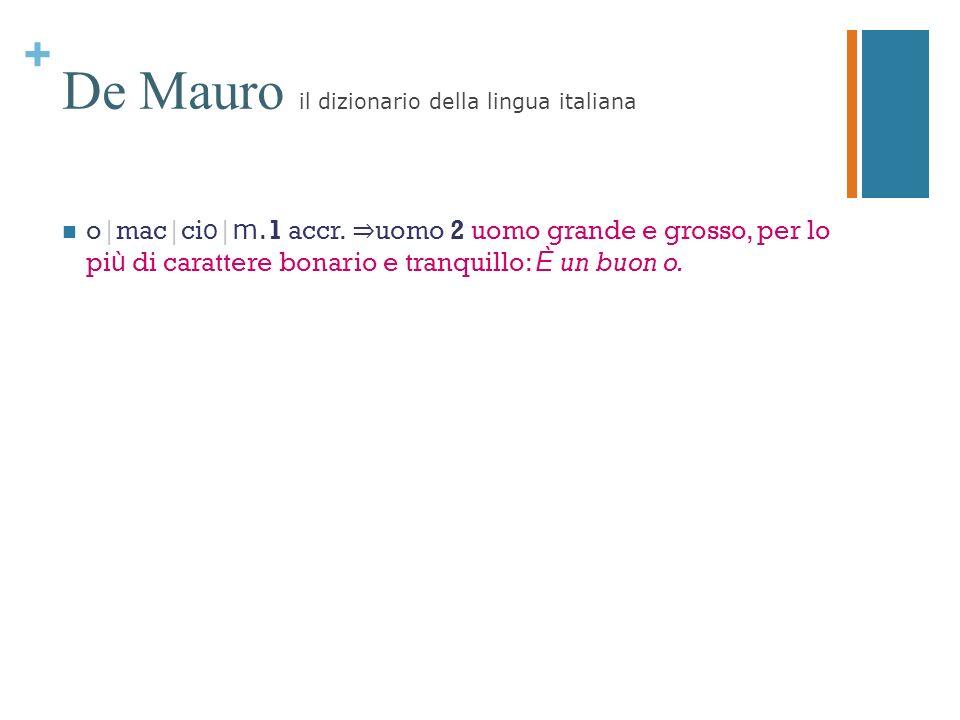 + De Mauro il dizionario della lingua italiana o|mac|ci o | m. 1 accr. uomo 2 uomo grande e grosso, per lo pi ù di carattere bonario e tranquillo: È u