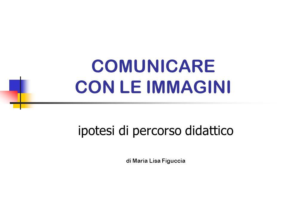 COMUNICARE CON LE IMMAGINI ipotesi di percorso didattico di Maria Lisa Figuccia