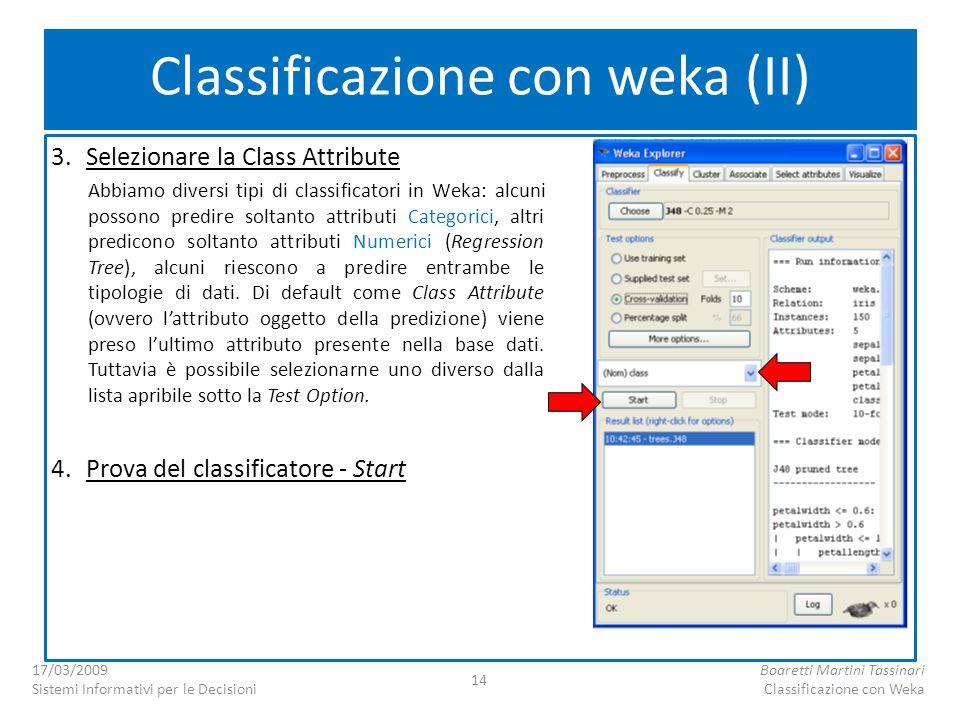3.Selezionare la Class Attribute Abbiamo diversi tipi di classificatori in Weka: alcuni possono predire soltanto attributi Categorici, altri predicono soltanto attributi Numerici (Regression Tree), alcuni riescono a predire entrambe le tipologie di dati.