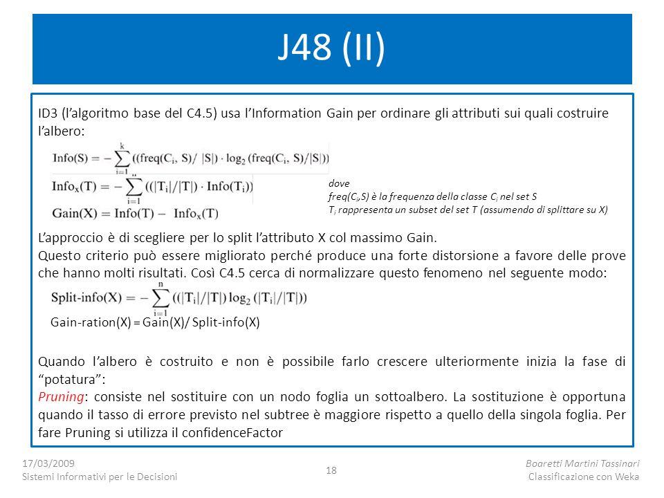 J48 (II) ID3 (lalgoritmo base del C4.5) usa lInformation Gain per ordinare gli attributi sui quali costruire lalbero: Lapproccio è di scegliere per lo split lattributo X col massimo Gain.