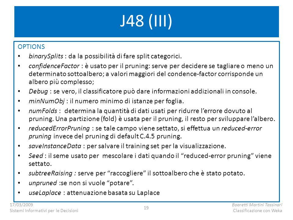 J48 (III) OPTIONS binarySplits : da la possibilità di fare split categorici. confidenceFactor : è usato per il pruning: serve per decidere se tagliare