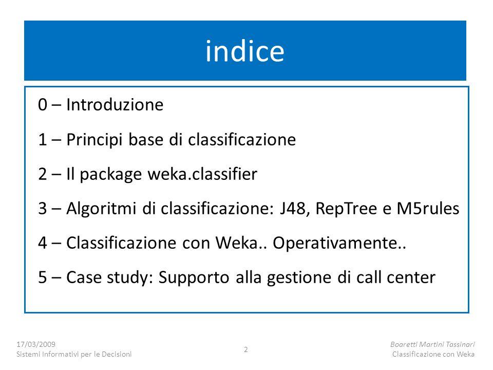 17/03/2009 Sistemi Informativi per le Decisioni Boaretti Martini Tassinari Classificazione con Weka 2 indice 0 – Introduzione 1 – Principi base di cla