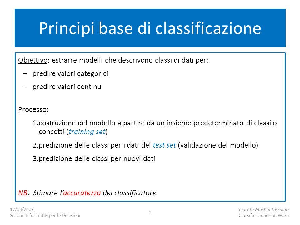 Principi base di classificazione Obiettivo: estrarre modelli che descrivono classi di dati per: – predire valori categorici – predire valori continui Processo: 1.costruzione del modello a partire da un insieme predeterminato di classi o concetti (training set) 2.predizione delle classi per i dati del test set (validazione del modello) 3.predizione delle classi per nuovi dati NB: Stimare laccuratezza del classificatore 17/03/2009 Sistemi Informativi per le Decisioni Boaretti Martini Tassinari Classificazione con Weka 4