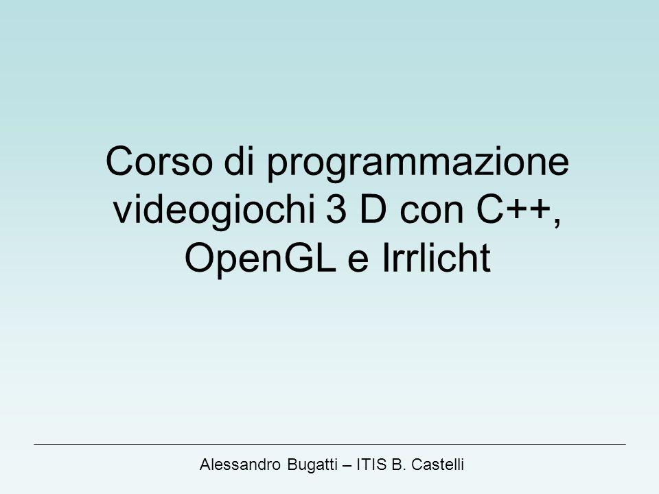 Alessandro Bugatti – ITIS B. Castelli Corso di programmazione videogiochi 3 D con C++, OpenGL e Irrlicht