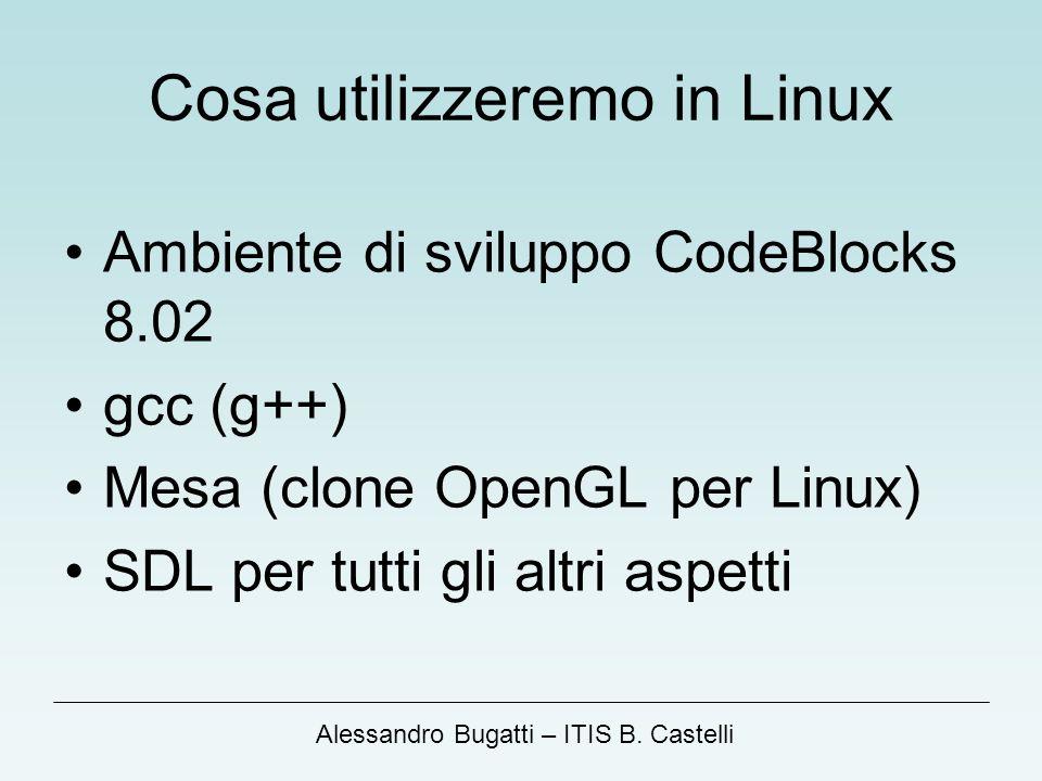 Alessandro Bugatti – ITIS B. Castelli Cosa utilizzeremo in Linux Ambiente di sviluppo CodeBlocks 8.02 gcc (g++) Mesa (clone OpenGL per Linux) SDL per