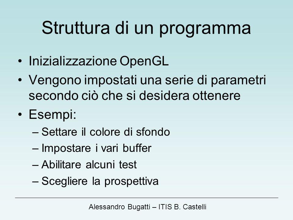 Alessandro Bugatti – ITIS B. Castelli Struttura di un programma Inizializzazione OpenGL Vengono impostati una serie di parametri secondo ciò che si de