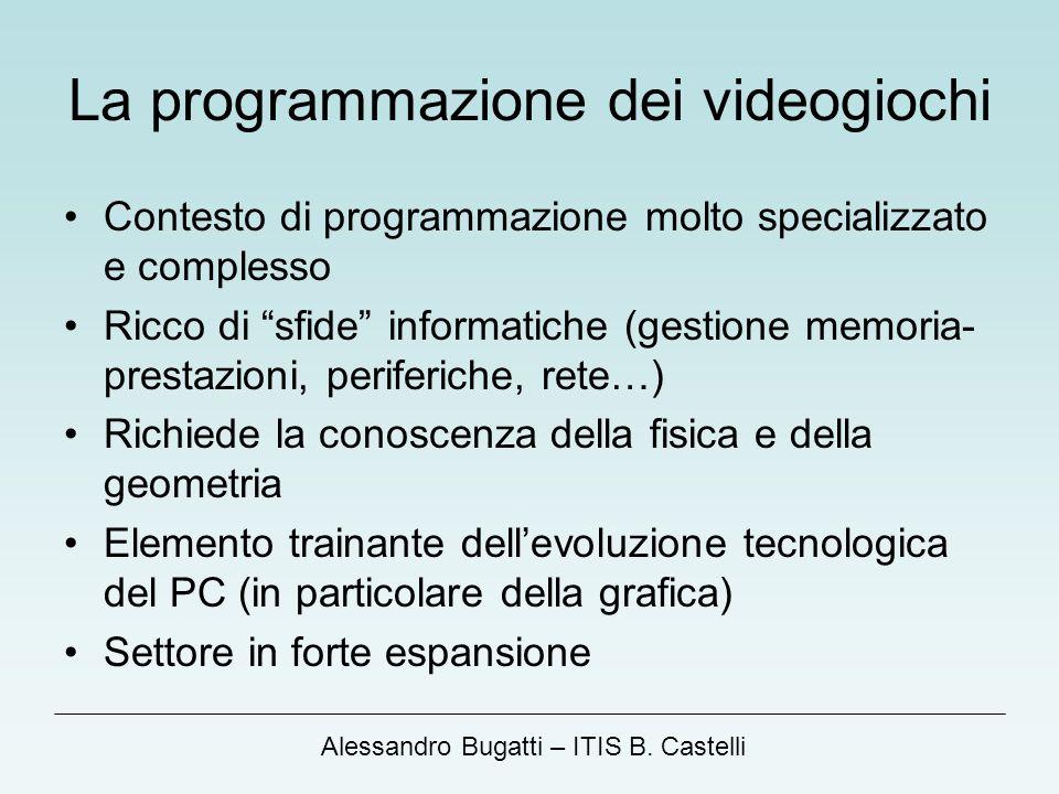Alessandro Bugatti – ITIS B. Castelli La programmazione dei videogiochi Contesto di programmazione molto specializzato e complesso Ricco di sfide info