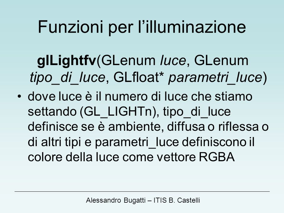 Alessandro Bugatti – ITIS B. Castelli Funzioni per lilluminazione glLightfv(GLenum luce, GLenum tipo_di_luce, GLfloat* parametri_luce) dove luce è il