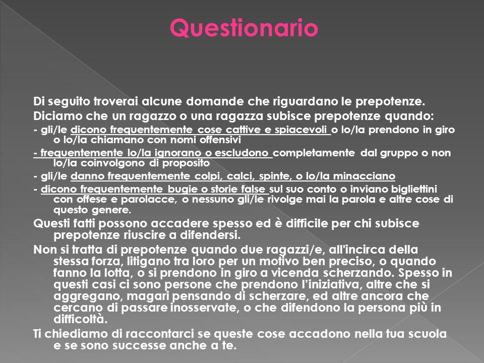 Di seguito troverai alcune domande che riguardano le prepotenze. Diciamo che un ragazzo o una ragazza subisce prepotenze quando: - gli/le dicono frequ