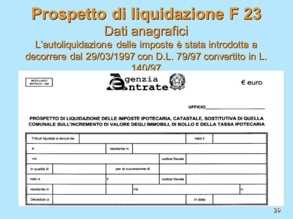 29 Prospettodi liquidazione F 23 Dati anagrafici Lautoliquidazione delle imposte è stata introdotta a decorrere dal 29/03/1997 con D.L. 79/97 converti