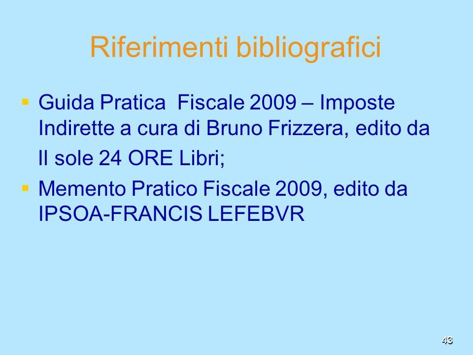 43 Riferimenti bibliografici Guida Pratica Fiscale 2009 – Imposte Indirette a cura di Bruno Frizzera, edito da Il sole 24 ORE Libri; Memento Pratico F