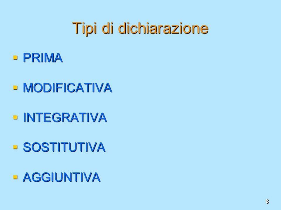 6 Tipi di dichiarazione PRIMA PRIMA MODIFICATIVA MODIFICATIVA INTEGRATIVA INTEGRATIVA SOSTITUTIVA SOSTITUTIVA AGGIUNTIVA AGGIUNTIVA 6