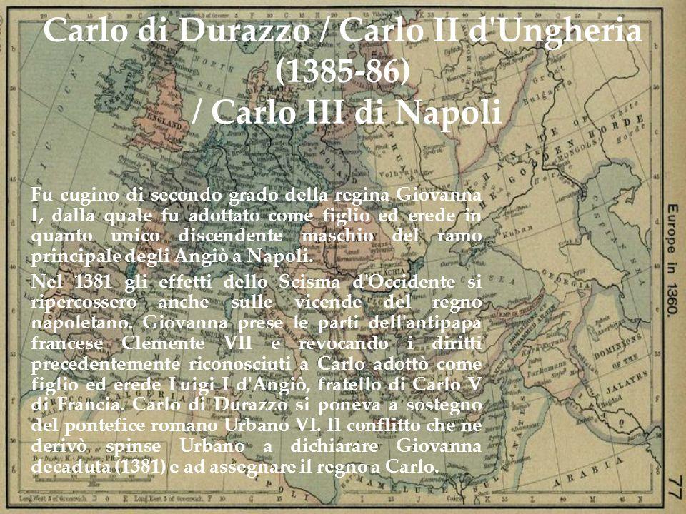 Carlo di Durazzo / Carlo II d'Ungheria (1385-86) / Carlo III di Napoli Fu cugino di secondo grado della regina Giovanna I, dalla quale fu adottato com