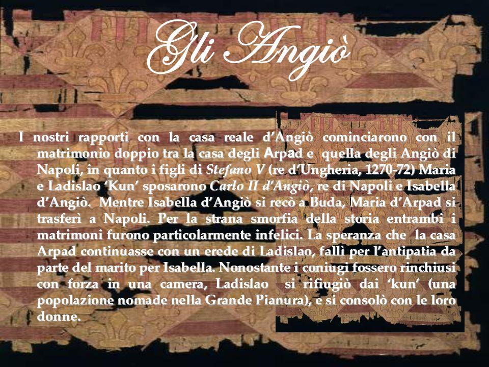 Gli Angiò I nostri rapporti con la casa reale dAngiò cominciarono con il matrimonio doppio tra la casa degli A rp a d e quella degli Angiò di Napoli,