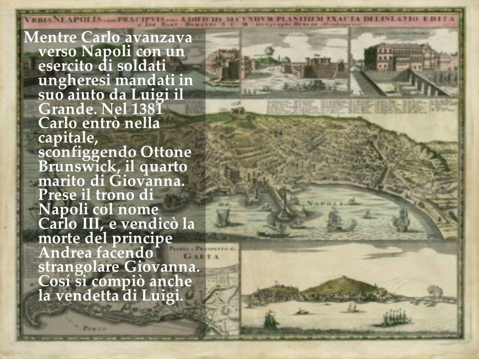 Mentre Carlo avanzava verso Napoli con un esercito di soldati ungheresi mandati in suo aiuto da Luigi il Grande. Nel 1381 Carlo entrò nella capitale,