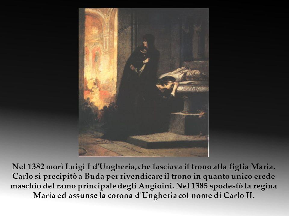 Nel 1382 morì Luigi I d'Ungheria, che lasciava il trono alla figlia Maria. Carlo si precipitò a Buda per rivendicare il trono in quanto unico erede ma