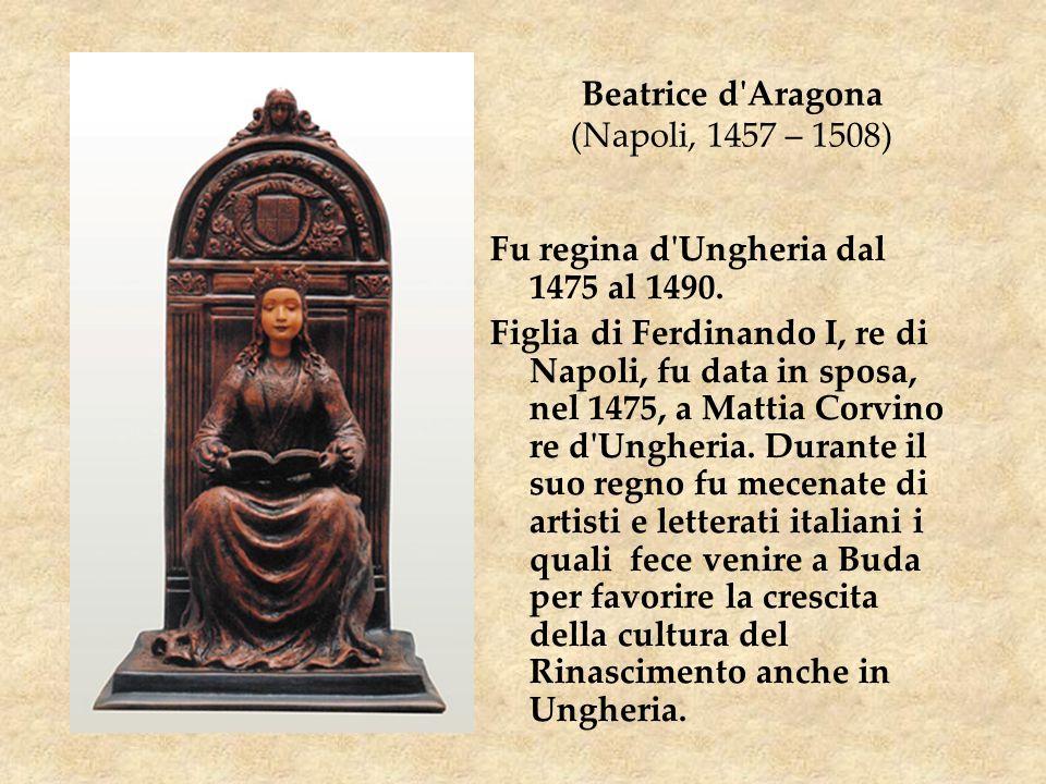 Beatrice d'Aragona (Napoli, 1457 – 1508) Fu regina d'Ungheria dal 1475 al 1490. Figlia di Ferdinando I, re di Napoli, fu data in sposa, nel 1475, a Ma