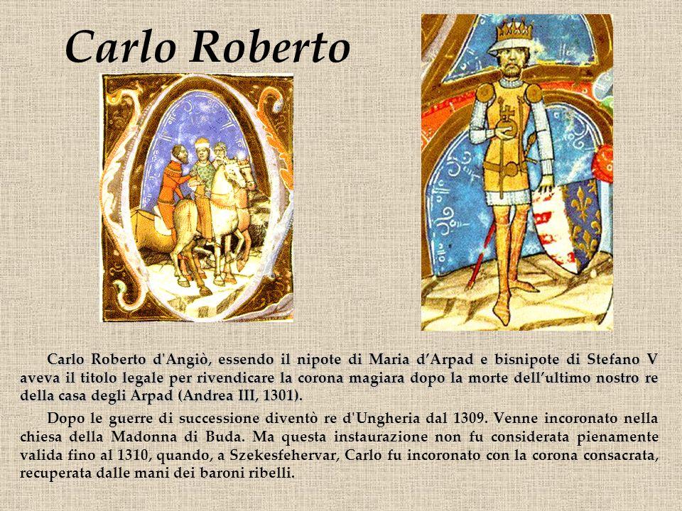 Carlo Roberto Carlo Roberto d'Angiò, essendo il nipote di Maria dArpad e bisnipote di Stefano V aveva il titolo legale per rivendicare la corona magia