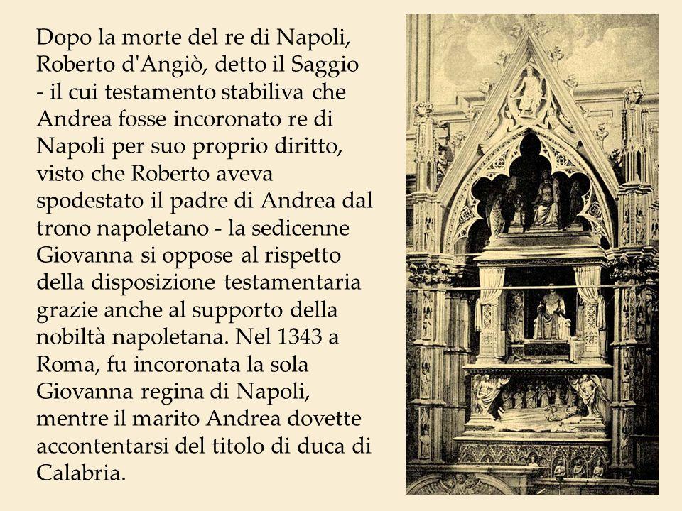 Dopo la morte del re di Napoli, Roberto d'Angiò, detto il Saggio - il cui testamento stabiliva che Andrea fosse incoronato re di Napoli per suo propri