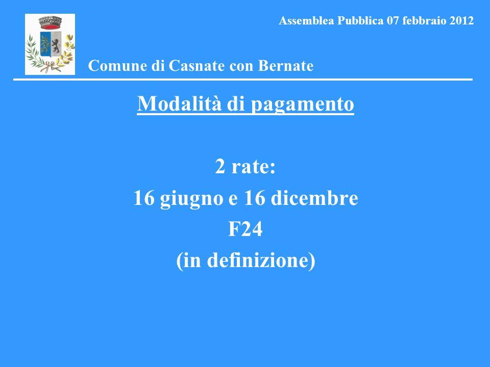 Modalità di pagamento 2 rate: 16 giugno e 16 dicembre F24 (in definizione) Comune di Casnate con Bernate Assemblea Pubblica 07 febbraio 2012