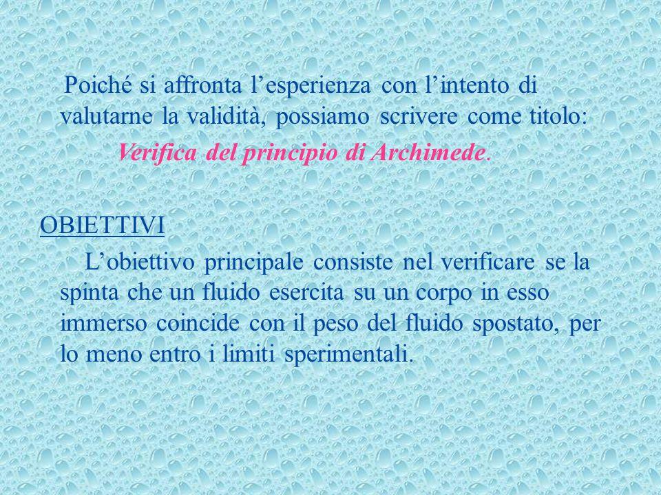 Poiché si affronta lesperienza con lintento di valutarne la validità, possiamo scrivere come titolo: Verifica del principio di Archimede. OBIETTIVI Lo