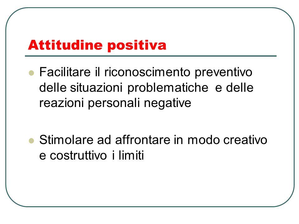 Attitudine positiva Facilitare il riconoscimento preventivo delle situazioni problematiche e delle reazioni personali negative Stimolare ad affrontare