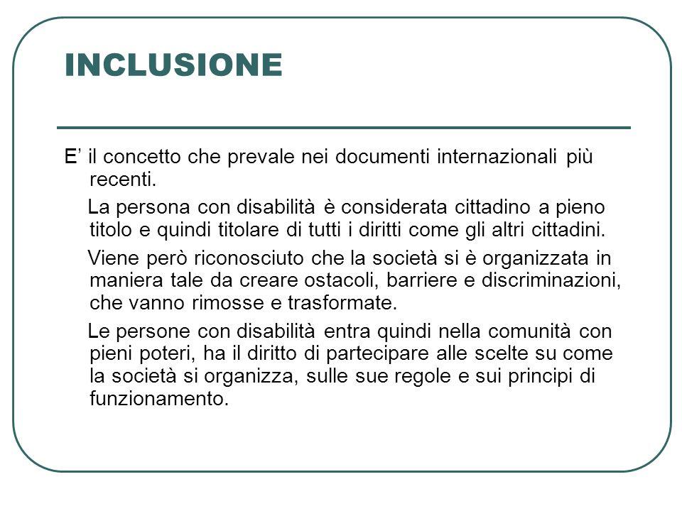 INCLUSIONE E il concetto che prevale nei documenti internazionali più recenti. La persona con disabilità è considerata cittadino a pieno titolo e quin