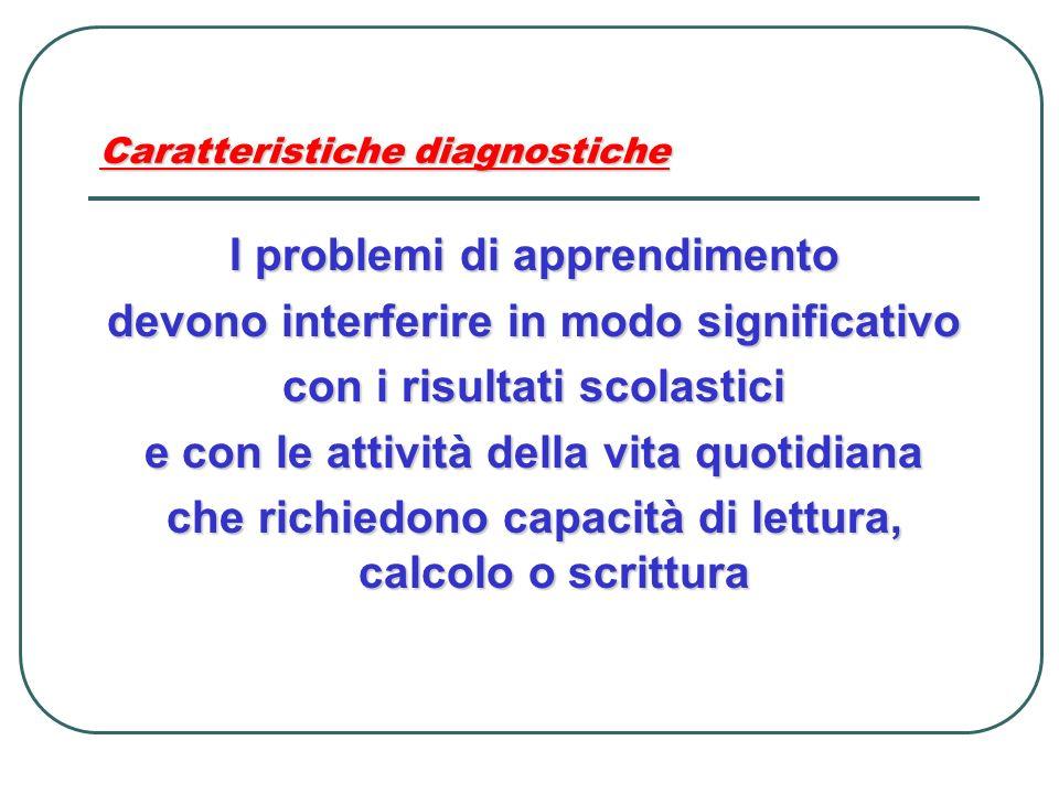 Caratteristiche diagnostiche I problemi di apprendimento devono interferire in modo significativo con i risultati scolastici e con le attività della v