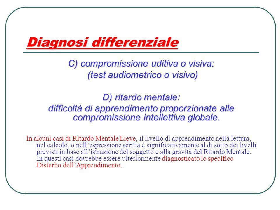 Diagnosi differenziale C) compromissione uditiva o visiva: (test audiometrico o visivo) (test audiometrico o visivo) D) ritardo mentale: difficoltà di