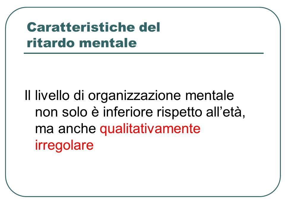 Caratteristiche del ritardo mentale Il livello di organizzazione mentale non solo è inferiore rispetto alletà, ma anche qualitativamente irregolare