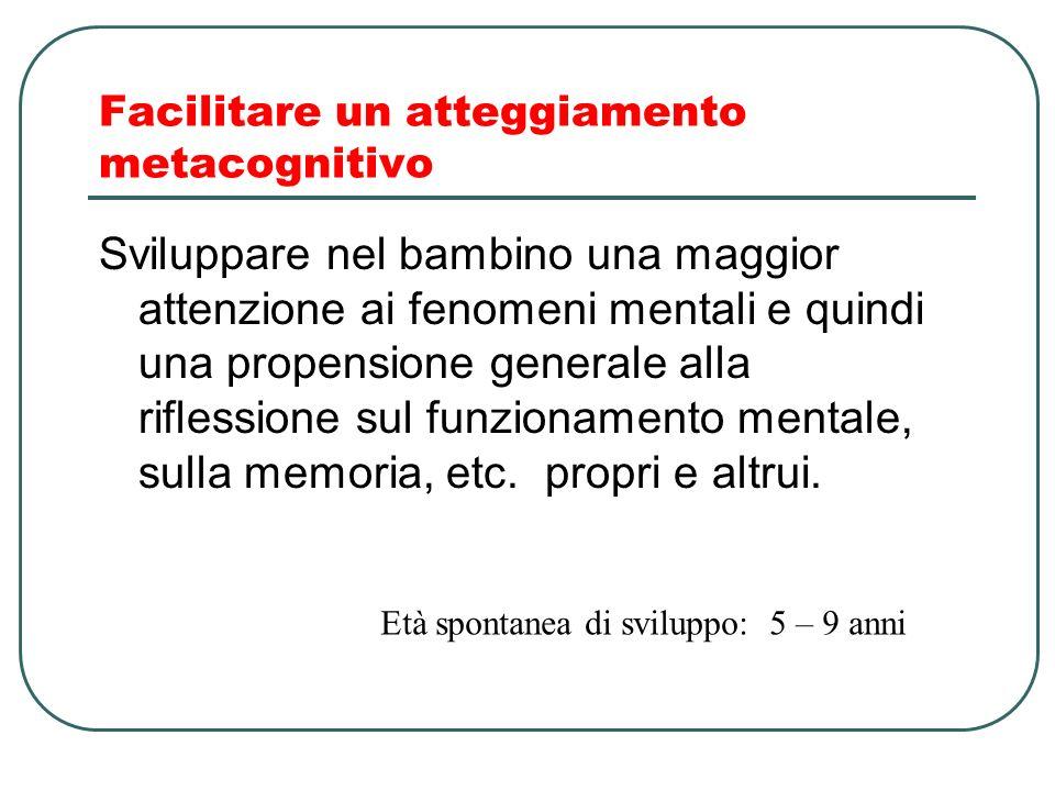 Facilitare un atteggiamento metacognitivo Sviluppare nel bambino una maggior attenzione ai fenomeni mentali e quindi una propensione generale alla rif