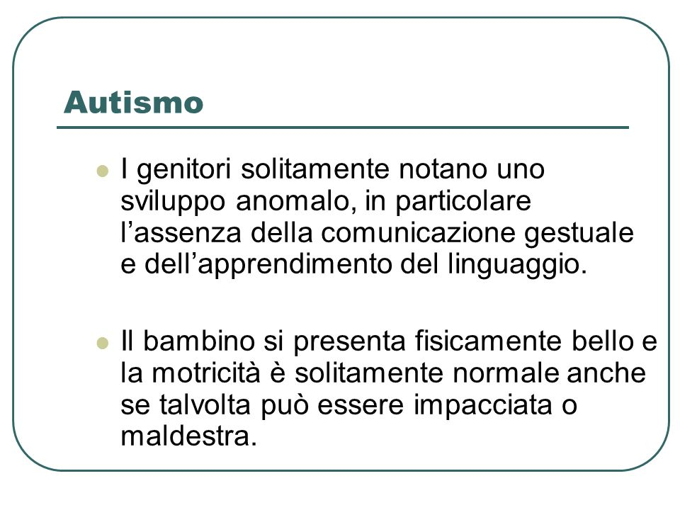 Autismo I genitori solitamente notano uno sviluppo anomalo, in particolare lassenza della comunicazione gestuale e dellapprendimento del linguaggio. I