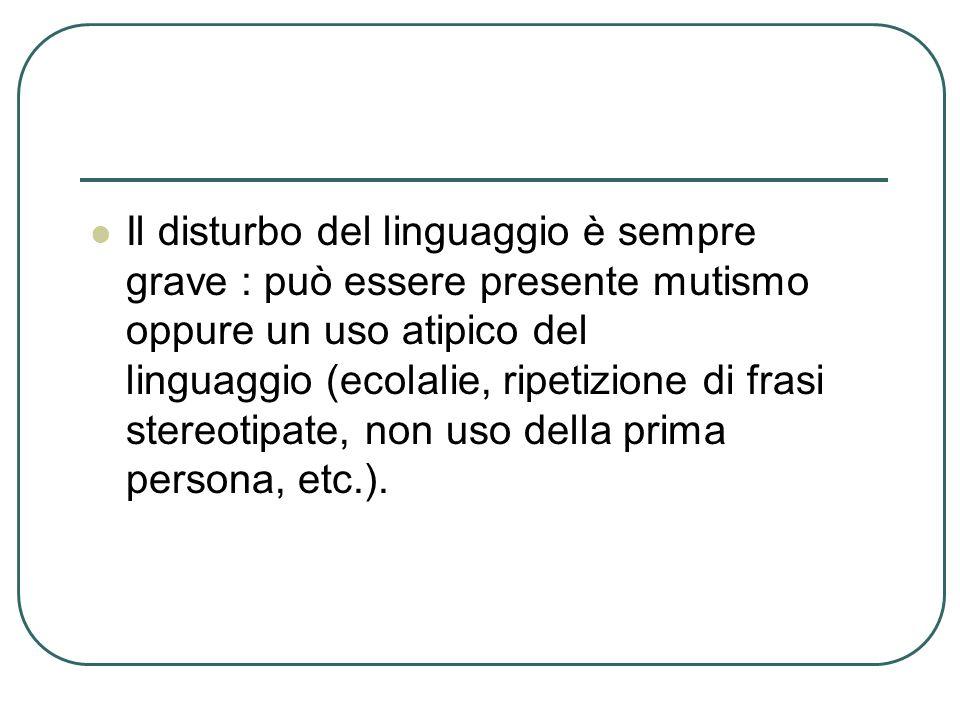 Il disturbo del linguaggio è sempre grave : può essere presente mutismo oppure un uso atipico del linguaggio (ecolalie, ripetizione di frasi stereotip