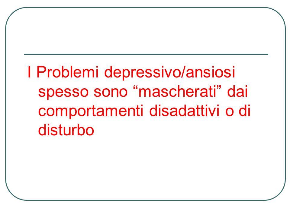 I Problemi depressivo/ansiosi spesso sono mascherati dai comportamenti disadattivi o di disturbo