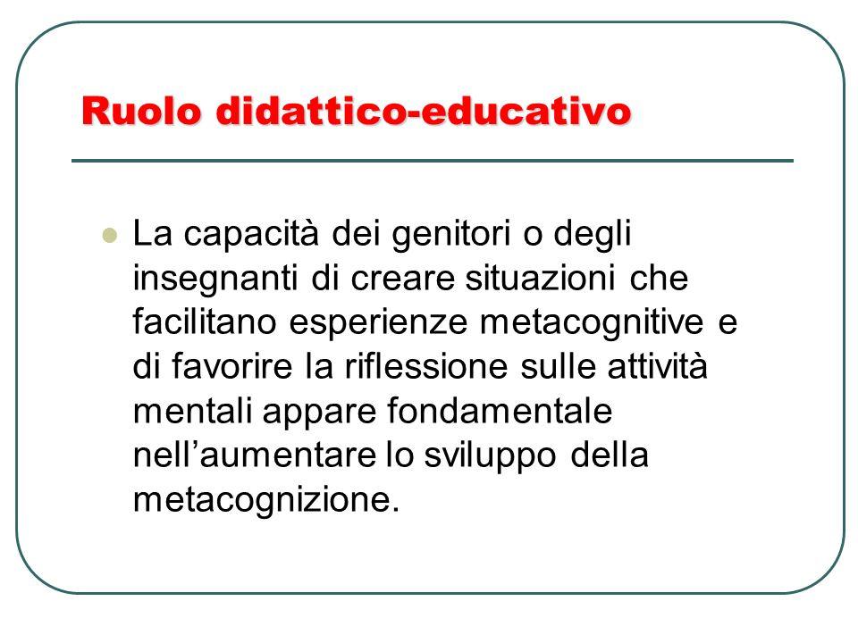 Ruolo didattico-educativo La capacità dei genitori o degli insegnanti di creare situazioni che facilitano esperienze metacognitive e di favorire la ri