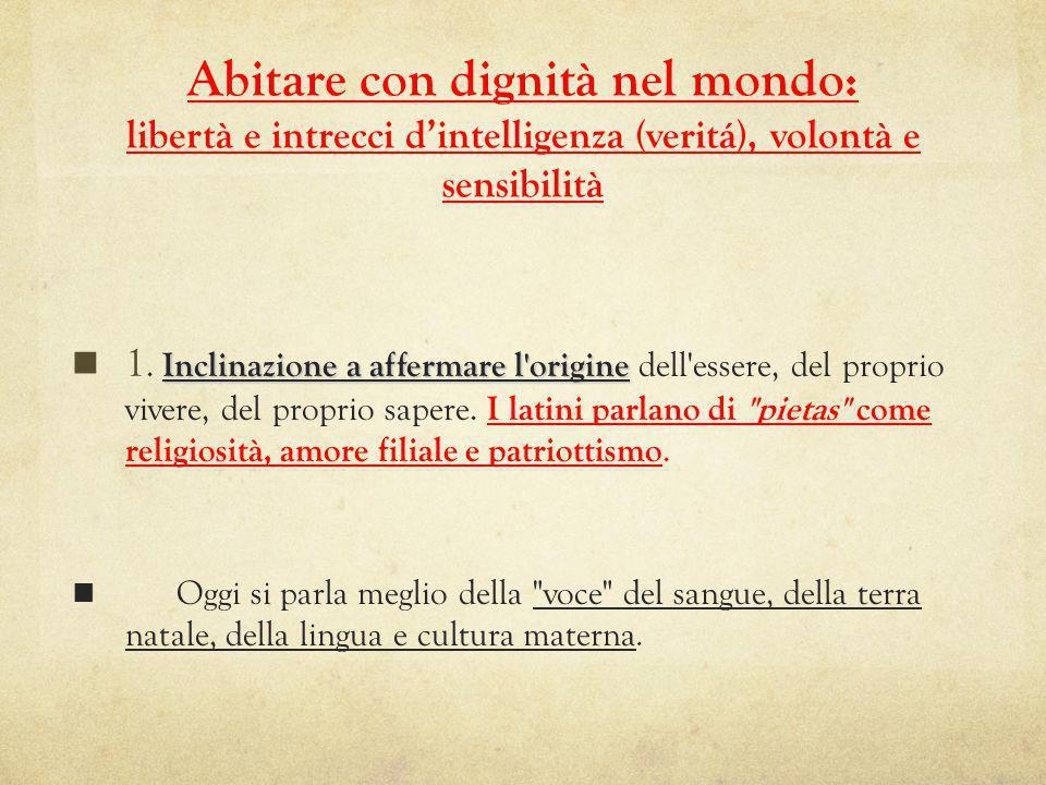 Abitare con dignità nel mondo: libertà e intrecci dintelligenza (veritá), volontà e sensibilità Inclinazione a affermare l origine 1.