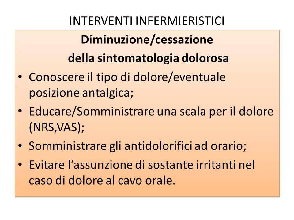 INTERVENTI INFERMIERISTICI Diminuzione/cessazione della sintomatologia dolorosa Conoscere il tipo di dolore/eventuale posizione antalgica; Educare/Som