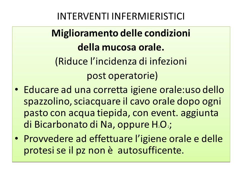 INTERVENTI INFERMIERISTICI Miglioramento delle condizioni della mucosa orale. (Riduce lincidenza di infezioni post operatorie) Educare ad una corretta