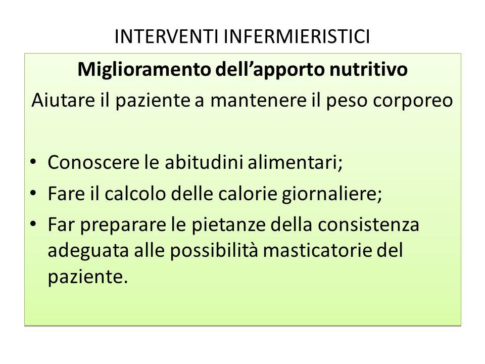 INTERVENTI INFERMIERISTICI Miglioramento dellapporto nutritivo Aiutare il paziente a mantenere il peso corporeo Conoscere le abitudini alimentari; Far