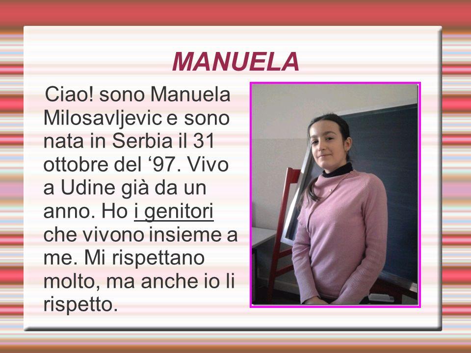 MANUELA Ciao! sono Manuela Milosavljevic e sono nata in Serbia il 31 ottobre del 97. Vivo a Udine già da un anno. Ho i genitori che vivono insieme a m